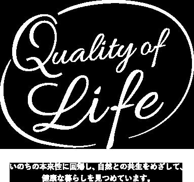 Quality of life いのちの本来性に回帰し、自然との共生をめざして、健康な暮らしを見つめています。